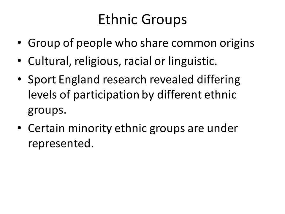 Ethnic Groups Group of people who share common origins Cultural, religious, racial or linguistic. Sport England research revealed differing levels of