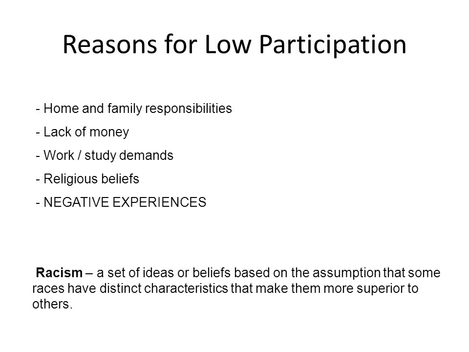 Reasons for Low Participation - Home and family responsibilities - Lack of money - Work / study demands - Religious beliefs - NEGATIVE EXPERIENCES Racism – a set of ideas or beliefs based on the assumption that some races have distinct characteristics that make them more superior to others.