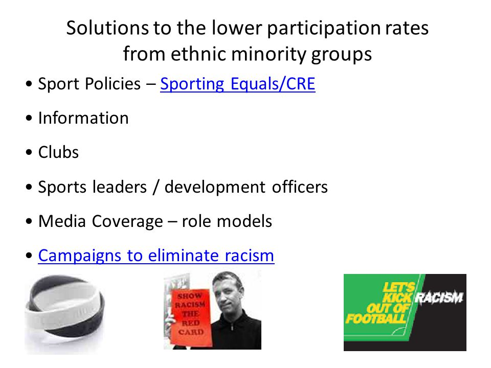 Solutions to the lower participation rates from ethnic minority groups Sport Policies – Sporting Equals/CRESporting Equals/CRE Information Clubs Sport