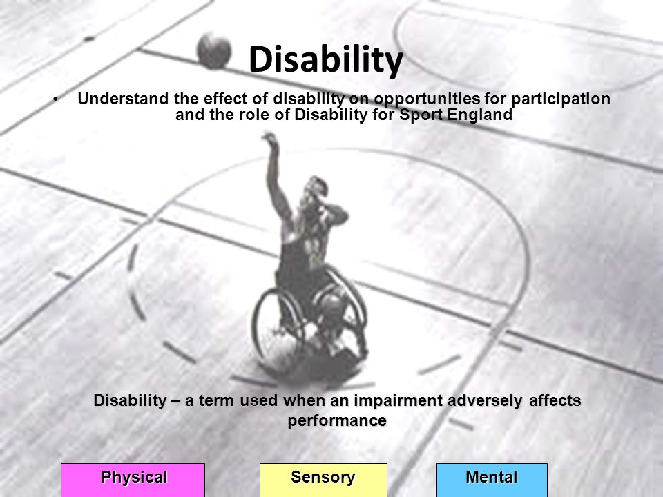 Disability Understand the effect of disability on opportunities for participation and the role of Disability for Sport England Disability – a term used when an impairment adversely affects performance Physical SensoryMental