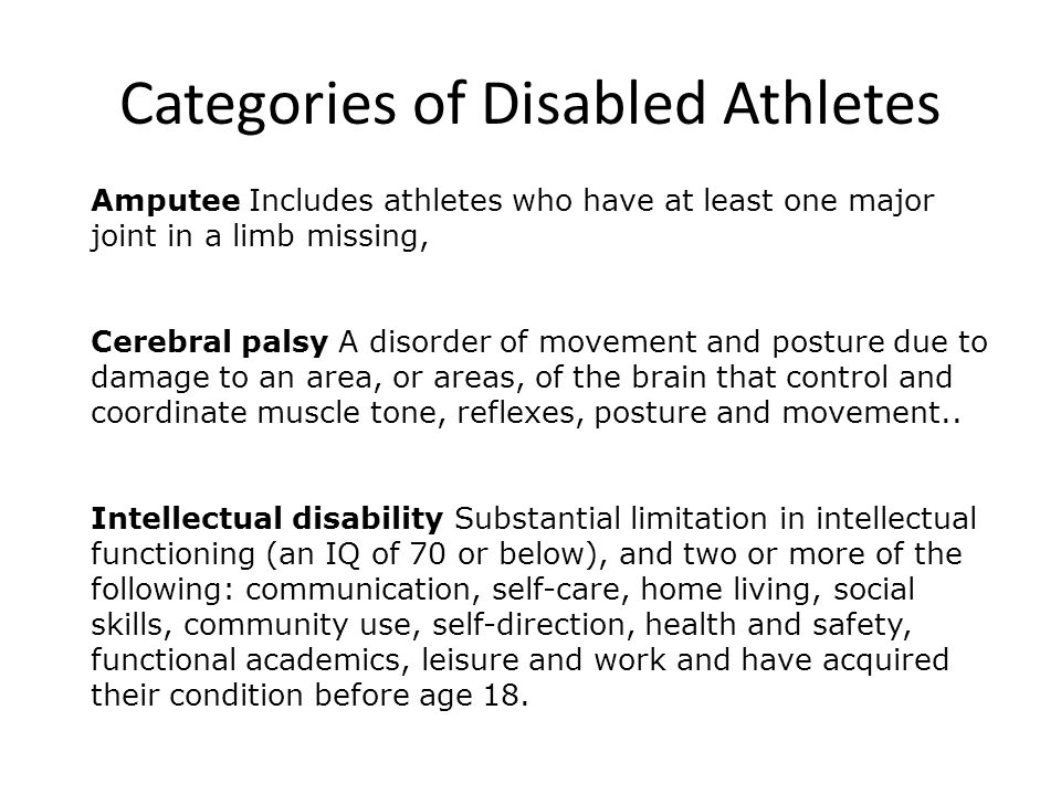 Amputee Includes athletes who have at least one major joint in a limb missing, Cerebral palsy A disorder of movement and posture due to damage to an area, or areas, of the brain that control and coordinate muscle tone, reflexes, posture and movement..
