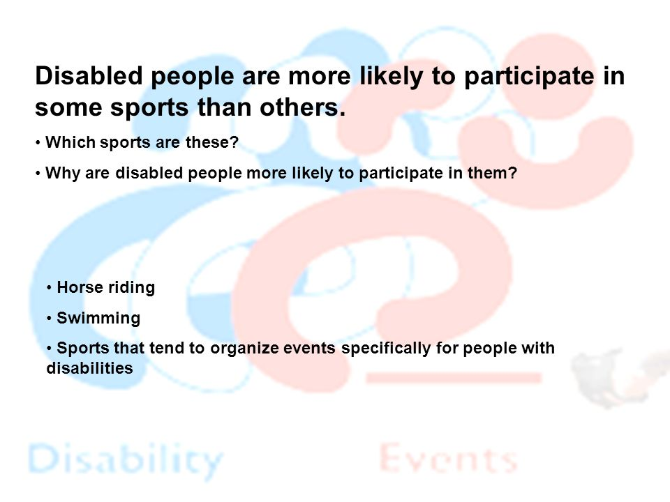 Horse riding Swimming Sports that tend to organize events specifically for people with disabilities Disabled people are more likely to participate in some sports than others.