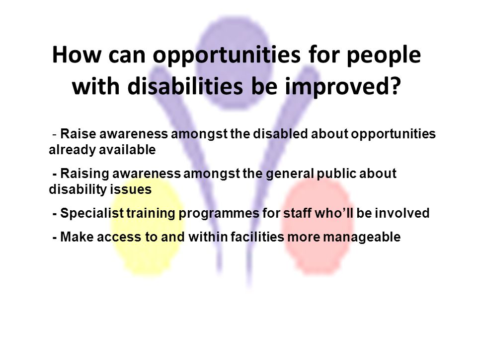 How can opportunities for people with disabilities be improved? - Raise awareness amongst the disabled about opportunities already available - Raising
