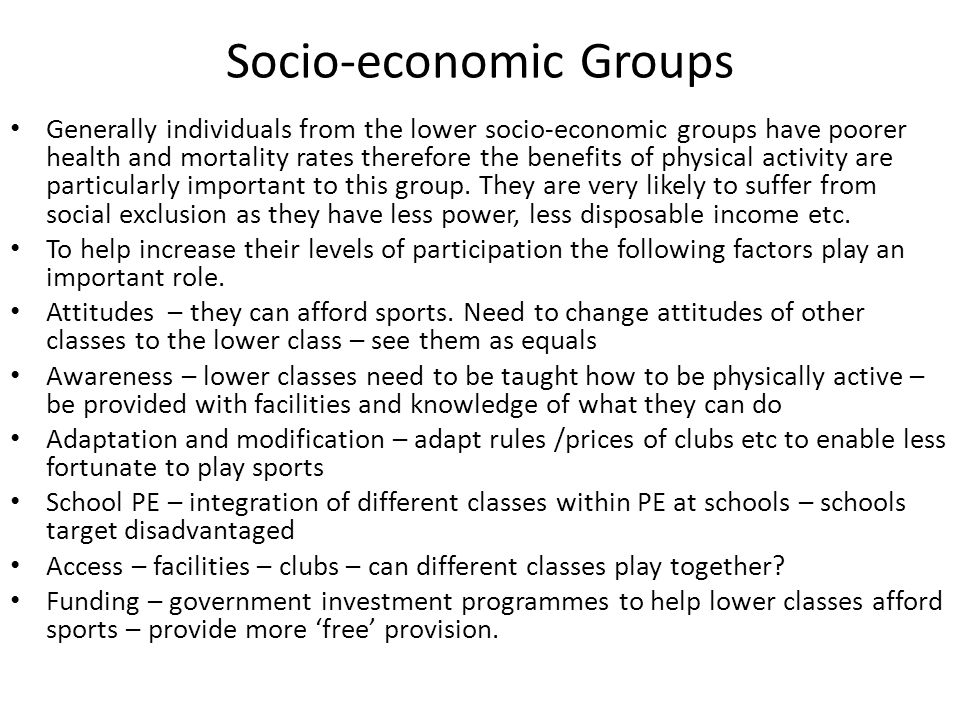 Socio-economic Groups Generally individuals from the lower socio-economic groups have poorer health and mortality rates therefore the benefits of physical activity are particularly important to this group.