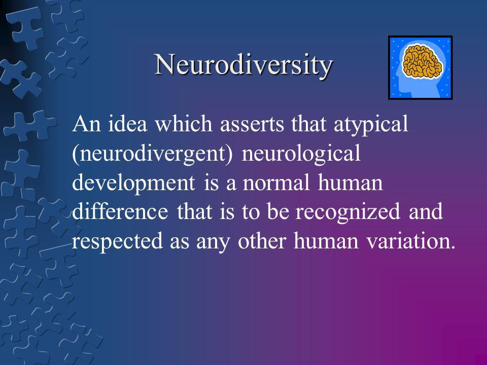 Neurodiversity An idea which asserts that atypical (neurodivergent) neurological development is a normal human difference that is to be recognized and