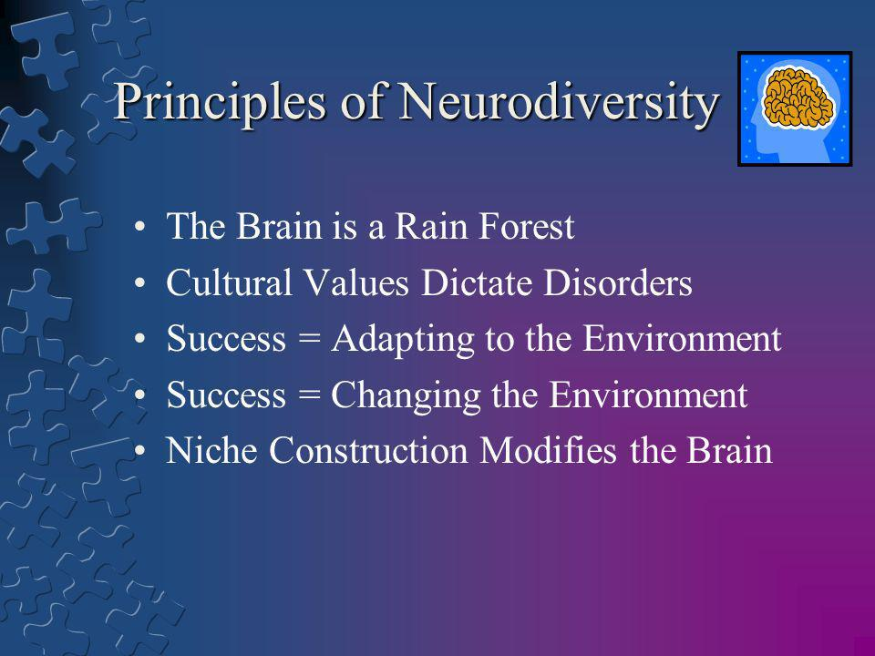 Principles of Neurodiversity The Brain is a Rain Forest Cultural Values Dictate Disorders Success = Adapting to the Environment Success = Changing the