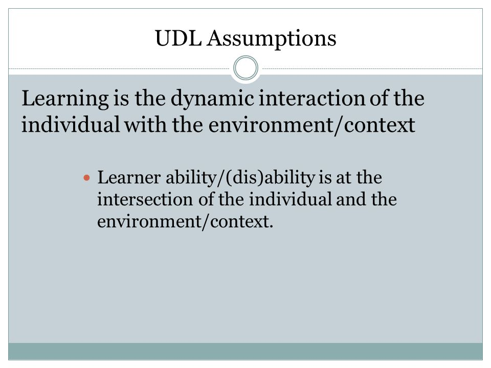 UDL Assumptions Learning is the dynamic interaction of the individual with the environment/context Learner ability/(dis)ability is at the intersection of the individual and the environment/context.