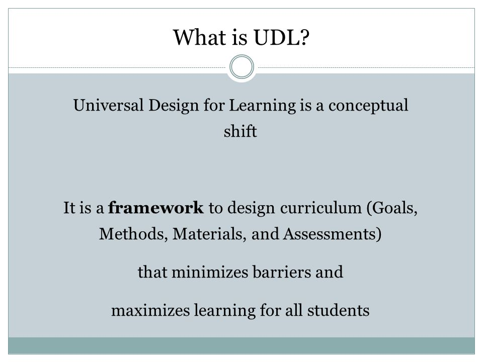 What is UDL? Universal Design for Learning is a conceptual shift It is a framework to design curriculum (Goals, Methods, Materials, and Assessments) t