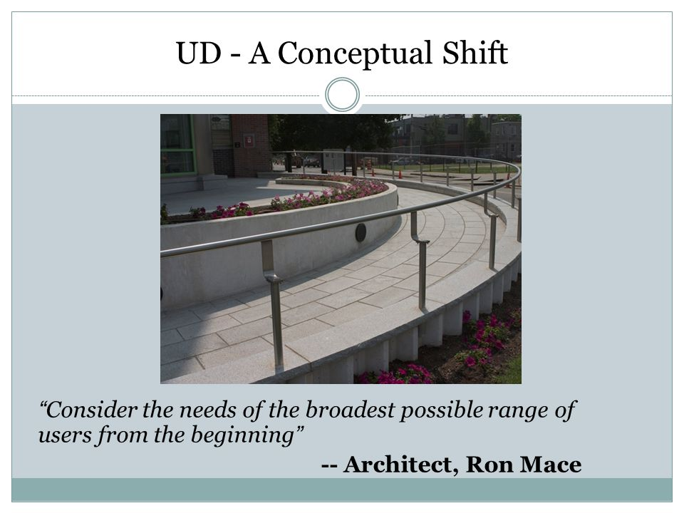 UD - A Conceptual Shift Consider the needs of the broadest possible range of users from the beginning -- Architect, Ron Mace