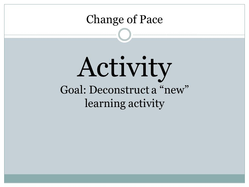 "Change of Pace Activity Goal: Deconstruct a ""new"" learning activity"