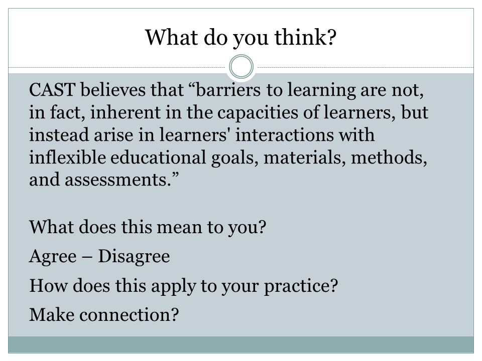 CAST believes that barriers to learning are not, in fact, inherent in the capacities of learners, but instead arise in learners interactions with inflexible educational goals, materials, methods, and assessments. What do you think.