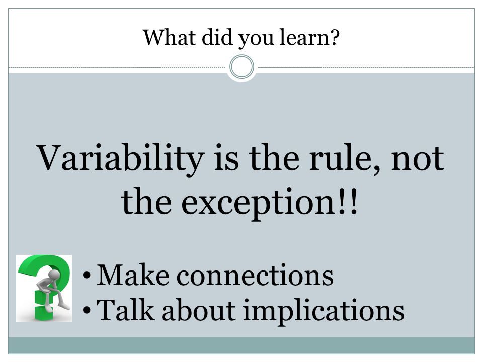 What did you learn. Variability is the rule, not the exception!.