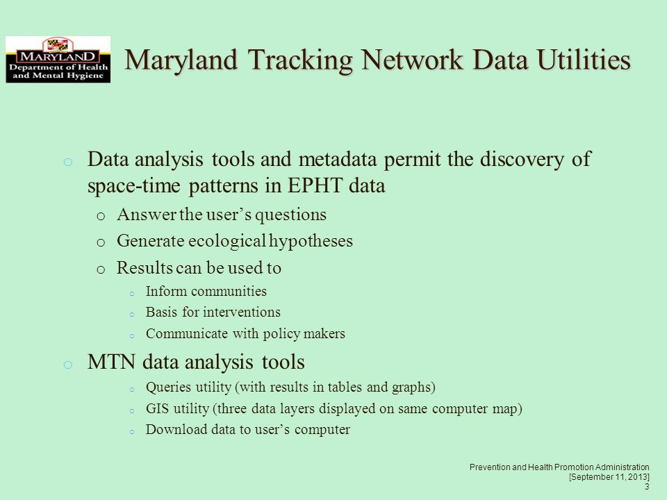 Prevention and Health Promotion Administration [September 11, 2013] 3 o Data analysis tools and metadata permit the discovery of space-time patterns in EPHT data o Answer the user's questions o Generate ecological hypotheses o Results can be used to o Inform communities o Basis for interventions o Communicate with policy makers o MTN data analysis tools o Queries utility (with results in tables and graphs) o GIS utility (three data layers displayed on same computer map) o Download data to user's computer Maryland Tracking Network Data Utilities