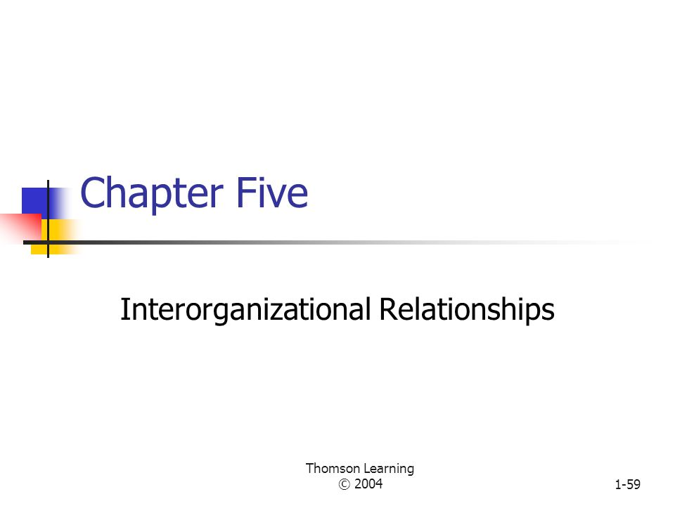 Thomson Learning © 20041-58 Relationship Between Environmental Characteristics and Organizational Actions Environmental domain (ten sectors) High complexity Establishment of favorable linkages: ownership, strategic alliances, cooptations, interlocking directorates, executive recruitment, advertising, and public relations Organic structure and systems with low formalization, decentralization, and low standardization to enable a high-speed response Many departments and boundary roles Greater differentiation and more integrators for internal coordination High uncertainty High rate of change Scarcity of valued resources Resource dependence Control of the environmental domain: change of domain, political activity, regulation, trade associations, and illegitimate activities EnvironmentOrganization