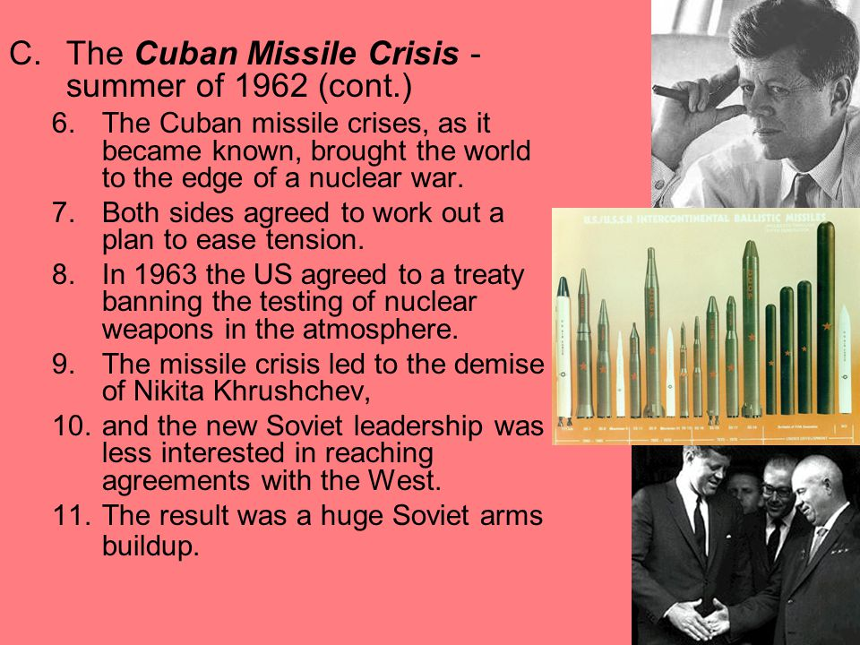 C.The Cuban Missile Crisis - summer of 1962 (cont.) 6.The Cuban missile crises, as it became known, brought the world to the edge of a nuclear war.