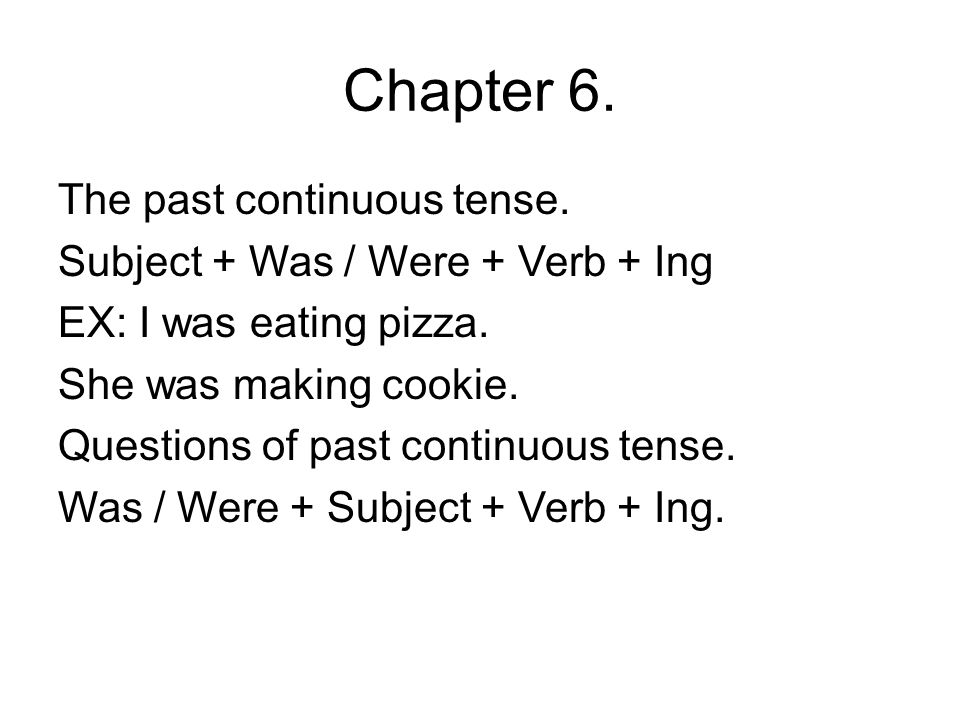 Chapter 6. The past continuous tense. Subject + Was / Were + Verb + Ing EX: I was eating pizza. She was making cookie. Questions of past continuous te