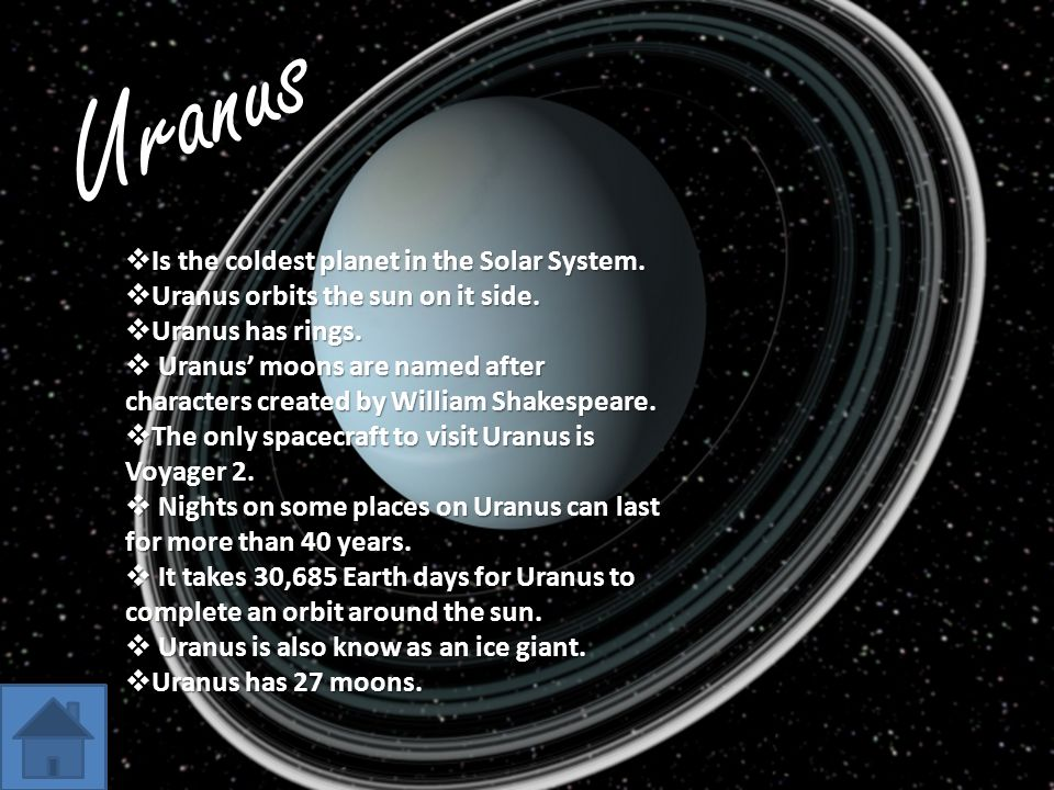 Uranus  Is the coldest planet in the Solar System.  Uranus orbits the sun on it side.  Uranus has rings.  Uranus' moons are named after characters