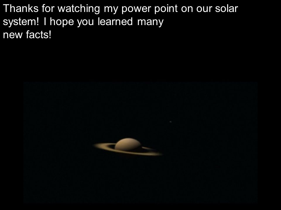 Thanks for watching my power point on our solar system! I hope you learned many new facts!