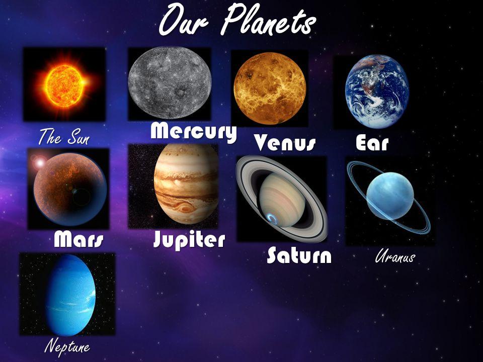 Our Planets The Sun Mercury Venus Ear th MarsJupiter Saturn Uranus Neptune
