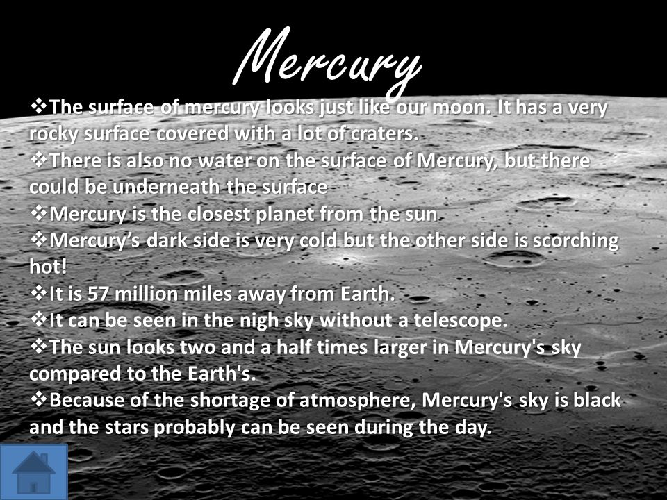 Mercury  The surface of mercury looks just like our moon. It has a very rocky surface covered with a lot of craters.  There is also no water on the