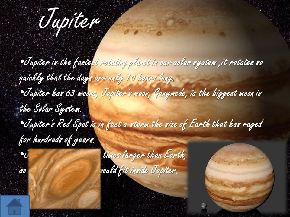 Jupiter Jupiter is the fastest rotating planet in our solar system,it rotates so quickly that the days are only 10 hours long. Jupiter is the fastest