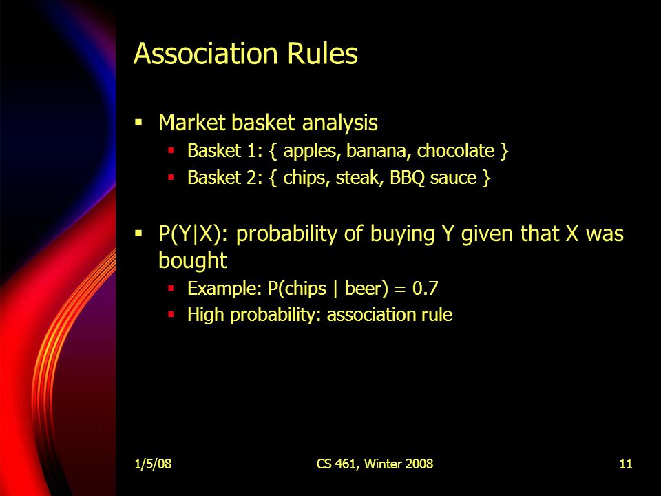 1/5/08CS 461, Winter 200811 Association Rules  Market basket analysis  Basket 1: { apples, banana, chocolate }  Basket 2: { chips, steak, BBQ sauce }  P(Y|X): probability of buying Y given that X was bought  Example: P(chips | beer) = 0.7  High probability: association rule