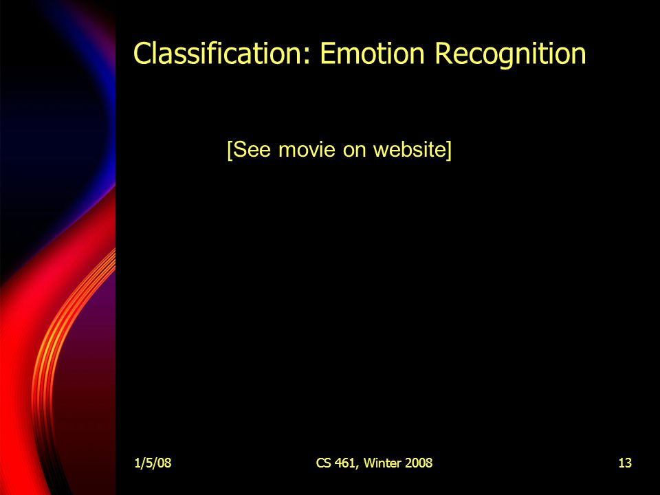 1/5/08CS 461, Winter 200813 Classification: Emotion Recognition [See movie on website]