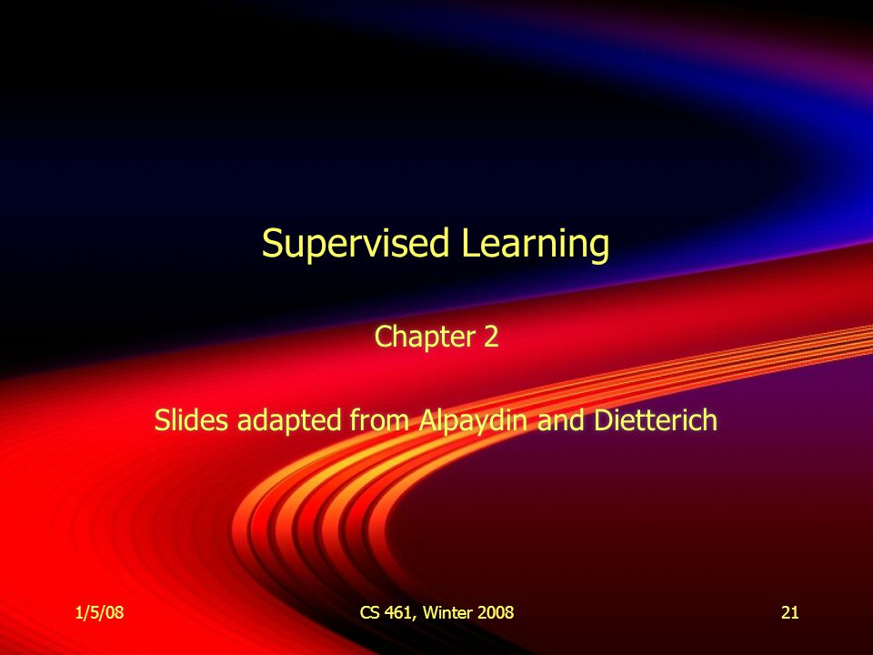 1/5/08CS 461, Winter 200821 Supervised Learning Chapter 2 Slides adapted from Alpaydin and Dietterich Chapter 2 Slides adapted from Alpaydin and Dietterich