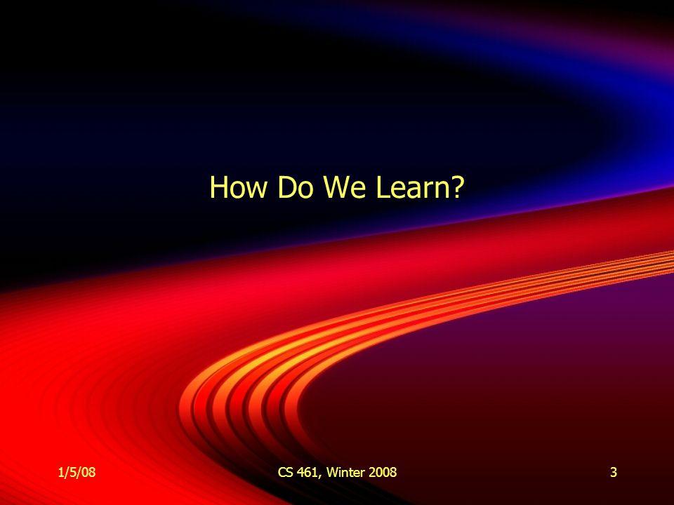 1/5/08CS 461, Winter 20083 How Do We Learn