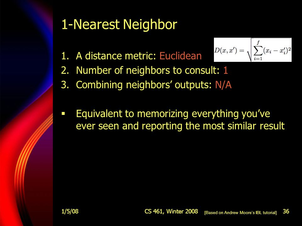 1/5/08CS 461, Winter 200836 1-Nearest Neighbor 1.A distance metric: Euclidean 2.Number of neighbors to consult: 1 3.Combining neighbors' outputs: N/A  Equivalent to memorizing everything you've ever seen and reporting the most similar result [Based on Andrew Moore's IBL tutorial]