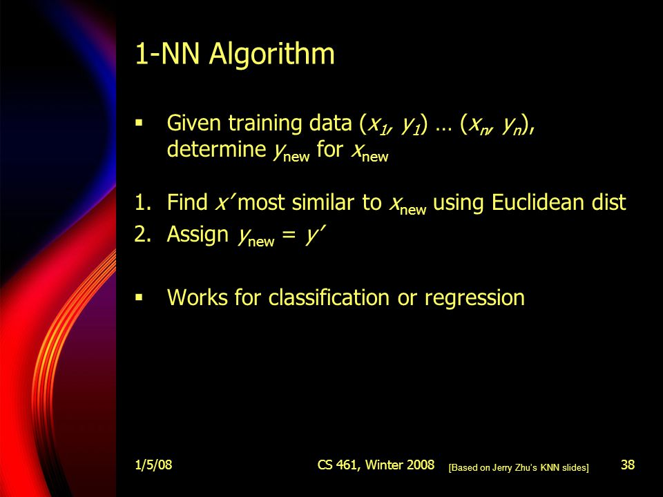 1/5/08CS 461, Winter 200838 1-NN Algorithm  Given training data (x 1, y 1 ) … (x n, y n ), determine y new for x new 1.Find x' most similar to x new using Euclidean dist 2.Assign y new = y'  Works for classification or regression [Based on Jerry Zhu's KNN slides]