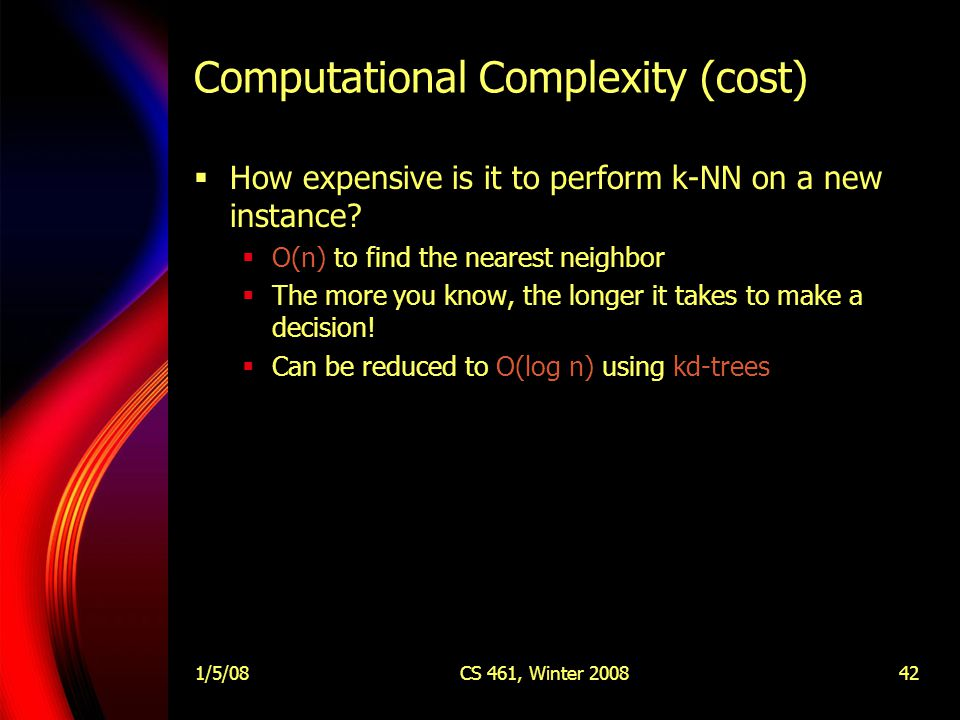 1/5/08CS 461, Winter 200842 Computational Complexity (cost)  How expensive is it to perform k-NN on a new instance.
