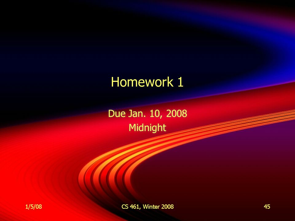 1/5/08CS 461, Winter 200845 Homework 1 Due Jan. 10, 2008 Midnight Due Jan. 10, 2008 Midnight
