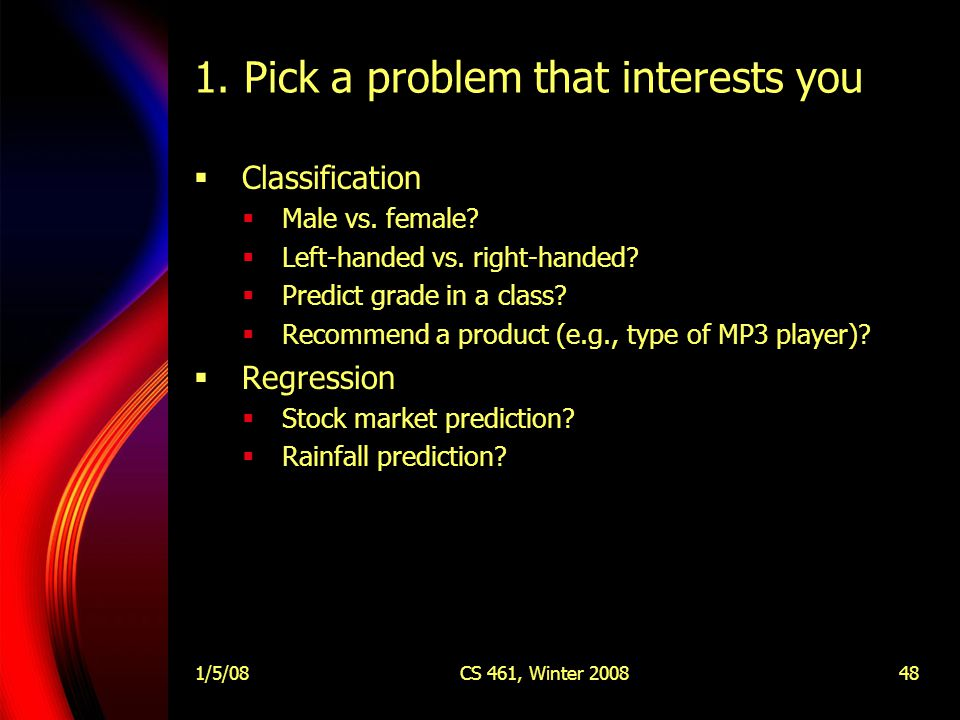 1/5/08CS 461, Winter 200848 1. Pick a problem that interests you  Classification  Male vs.