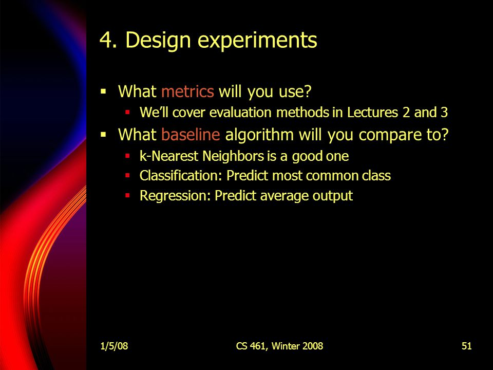 1/5/08CS 461, Winter 200851 4. Design experiments  What metrics will you use.
