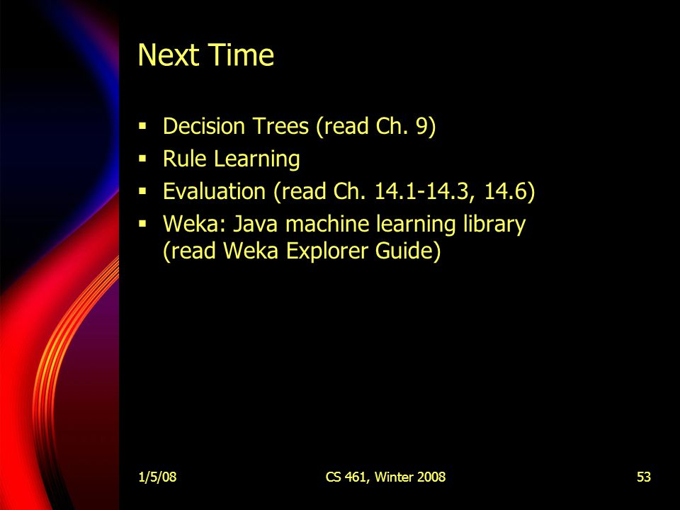 1/5/08CS 461, Winter 200853 Next Time  Decision Trees (read Ch.