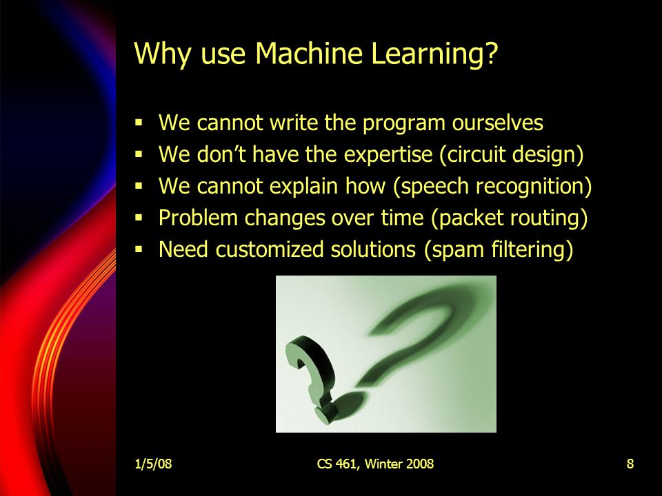 1/5/08CS 461, Winter 20088 Why use Machine Learning.