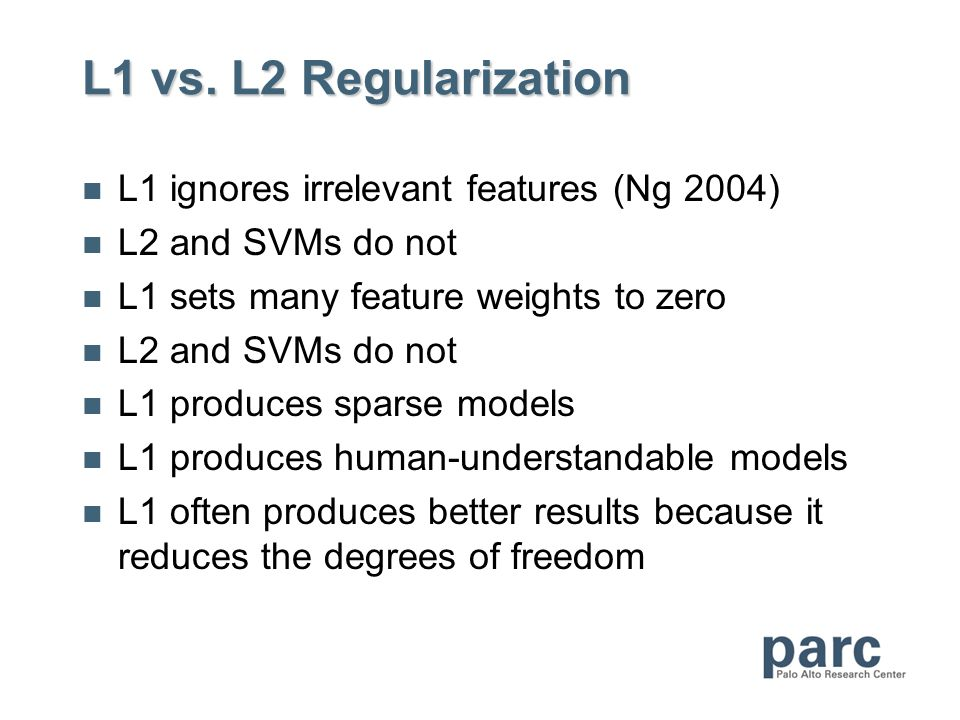 L1 vs. L2 Regularization L1 ignores irrelevant features (Ng 2004) L2 and SVMs do not L1 sets many feature weights to zero L2 and SVMs do not L1 produc