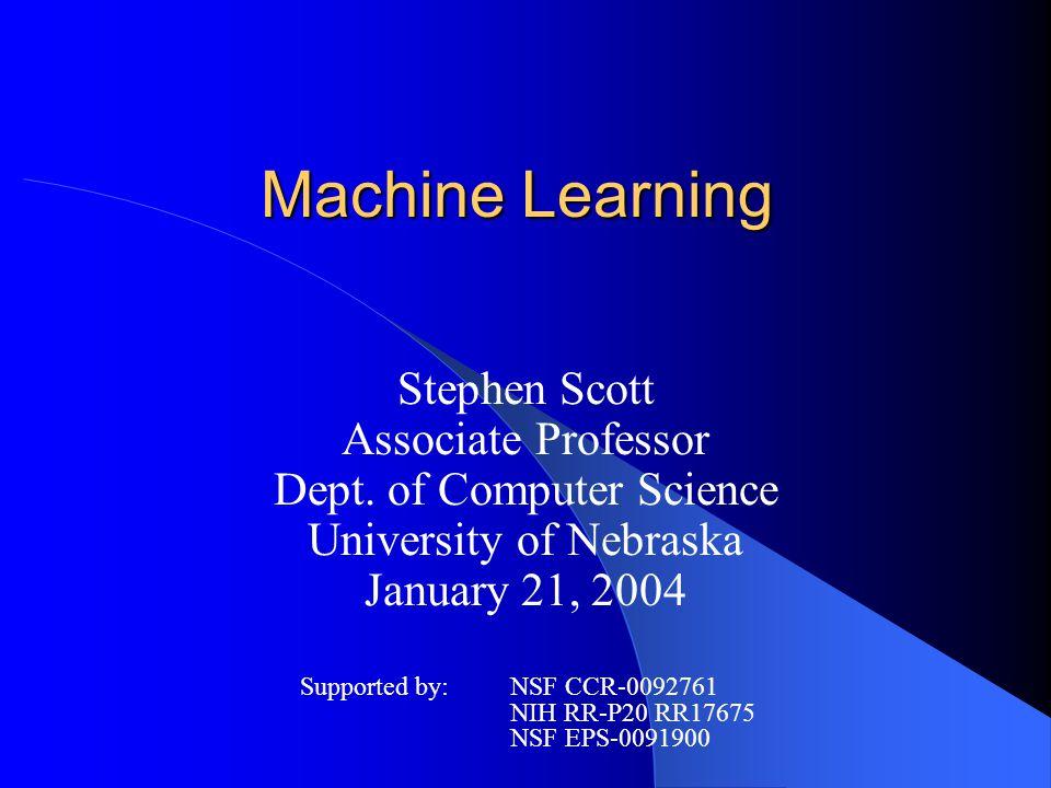 Machine Learning Stephen Scott Associate Professor Dept. of Computer Science University of Nebraska January 21, 2004 Supported by:NSF CCR-0092761 NIH