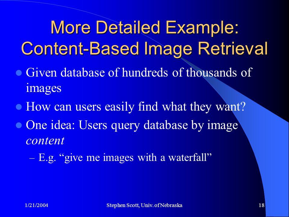 1/21/2004Stephen Scott, Univ. of Nebraska18 More Detailed Example: Content-Based Image Retrieval Given database of hundreds of thousands of images How