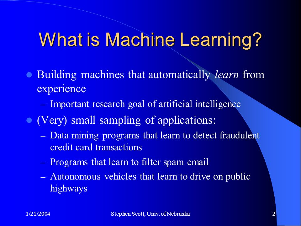 1/21/2004Stephen Scott, Univ. of Nebraska2 What is Machine Learning? Building machines that automatically learn from experience – Important research g