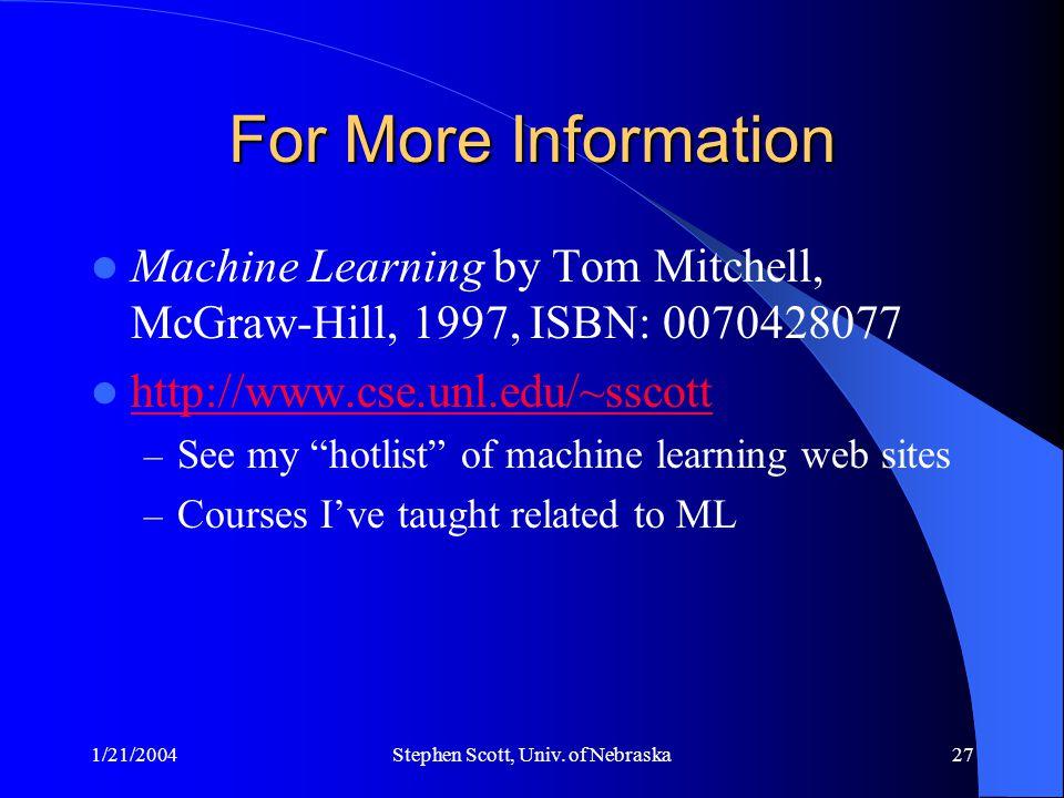 1/21/2004Stephen Scott, Univ. of Nebraska27 For More Information Machine Learning by Tom Mitchell, McGraw-Hill, 1997, ISBN: 0070428077 http://www.cse.