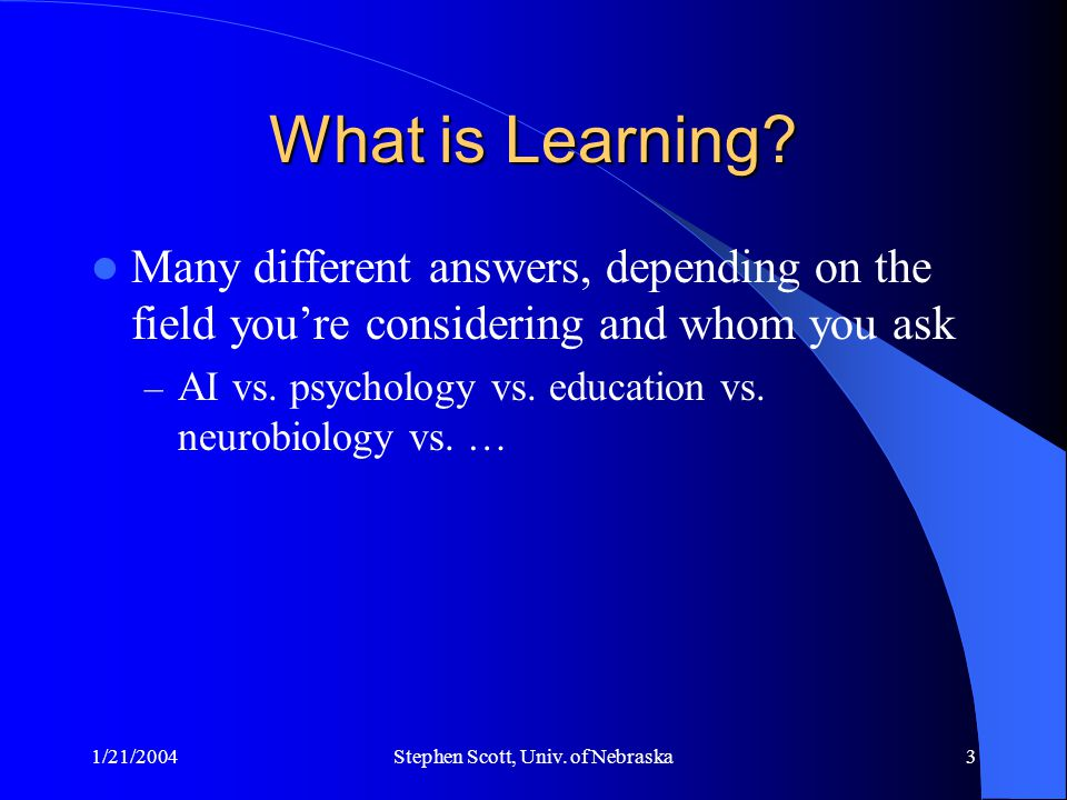 1/21/2004Stephen Scott, Univ. of Nebraska3 What is Learning? Many different answers, depending on the field you're considering and whom you ask – AI v