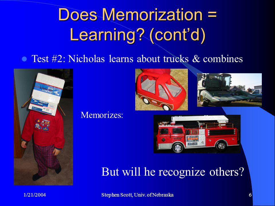 1/21/2004Stephen Scott, Univ. of Nebraska6 Does Memorization = Learning? (cont'd) Test #2: Nicholas learns about trucks & combines Memorizes: But will
