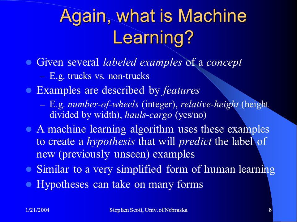 1/21/2004Stephen Scott, Univ. of Nebraska8 Again, what is Machine Learning? Given several labeled examples of a concept – E.g. trucks vs. non-trucks E