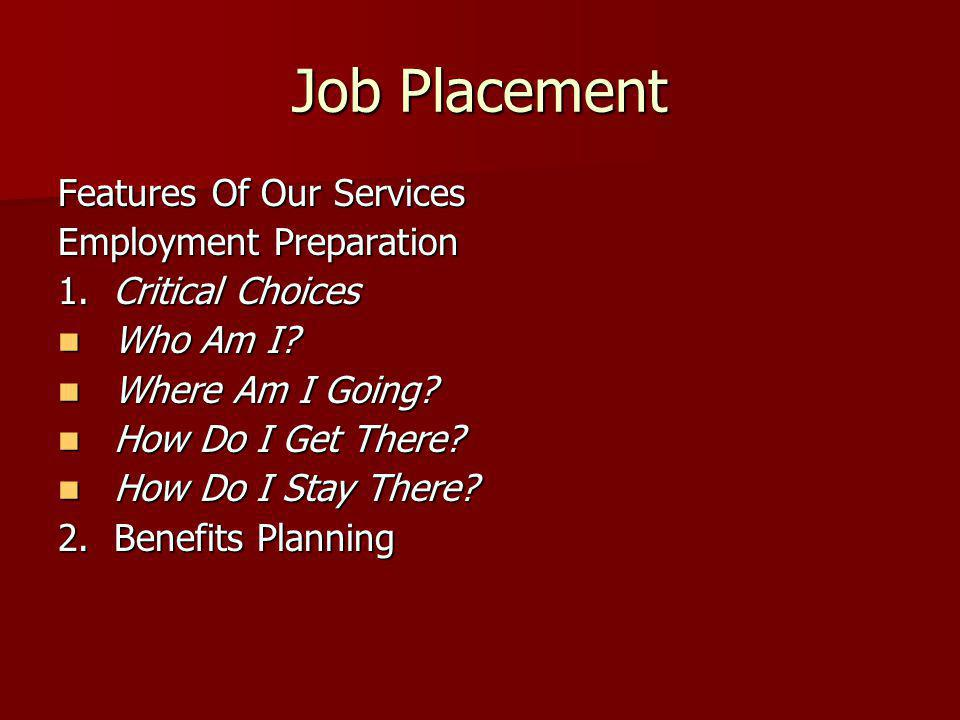 Job Placement Features Of Our Services Employment Preparation 1. Critical Choices Who Am I? Who Am I? Where Am I Going? Where Am I Going? How Do I Get
