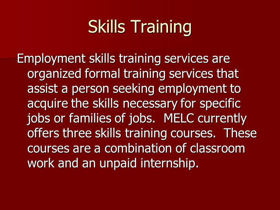 Skills Training Employment skills training services are organized formal training services that assist a person seeking employment to acquire the skills necessary for specific jobs or families of jobs.