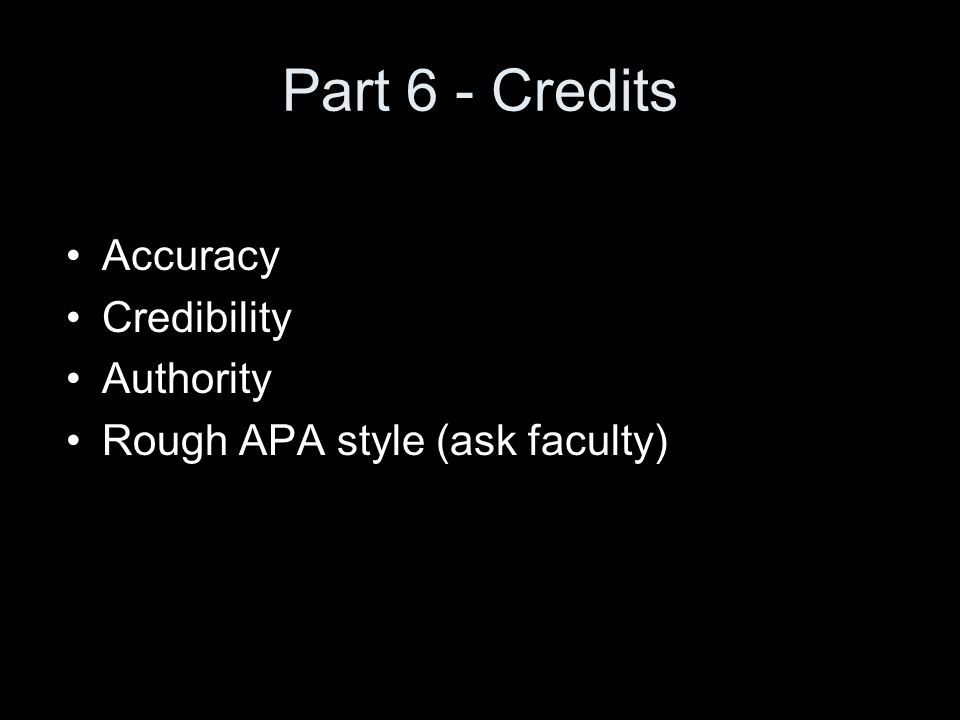 Part 6 - Credits Accuracy Credibility Authority Rough APA style (ask faculty)