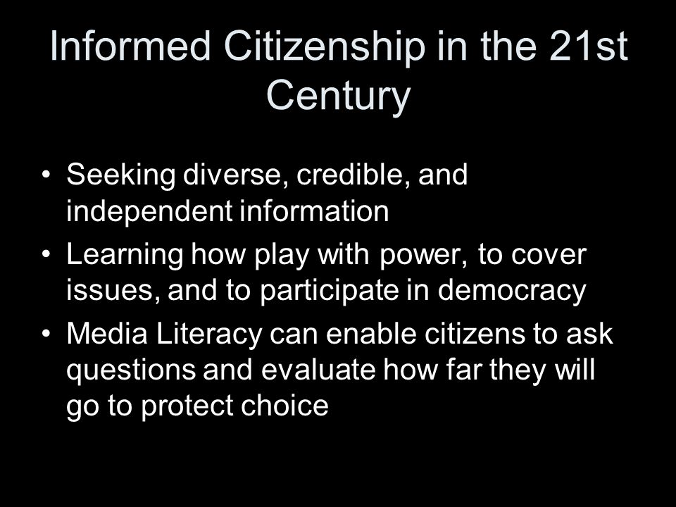 Seeking diverse, credible, and independent information Learning how play with power, to cover issues, and to participate in democracy Media Literacy can enable citizens to ask questions and evaluate how far they will go to protect choice Informed Citizenship in the 21st Century