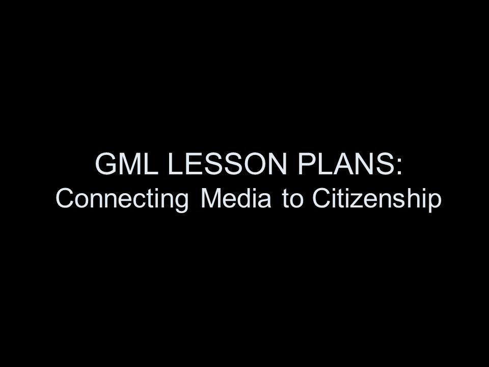 GML LESSON PLANS: Connecting Media to Citizenship